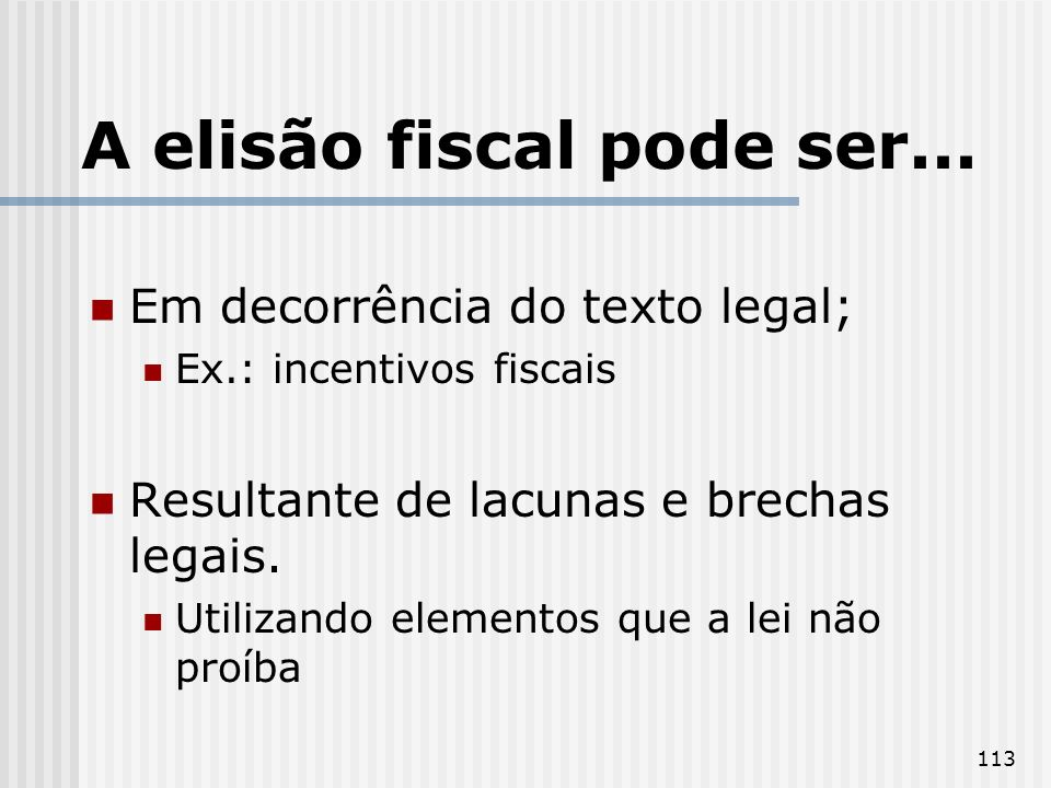 113 A elisão fiscal pode ser... Em decorrência do texto legal; Ex.: incentivos fiscais Resultante de lacunas e brechas legais. Utilizando elementos qu