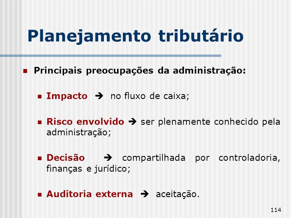 114 Planejamento tributário Principais preocupações da administração: Impacto no fluxo de caixa; Risco envolvido ser plenamente conhecido pela administração; Decisão compartilhada por controladoria, finanças e jurídico; Auditoria externa aceitação.