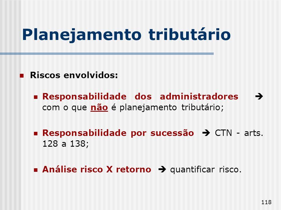 118 Planejamento tributário Riscos envolvidos: Responsabilidade dos administradores com o que não é planejamento tributário; Responsabilidade por sucessão CTN - arts.