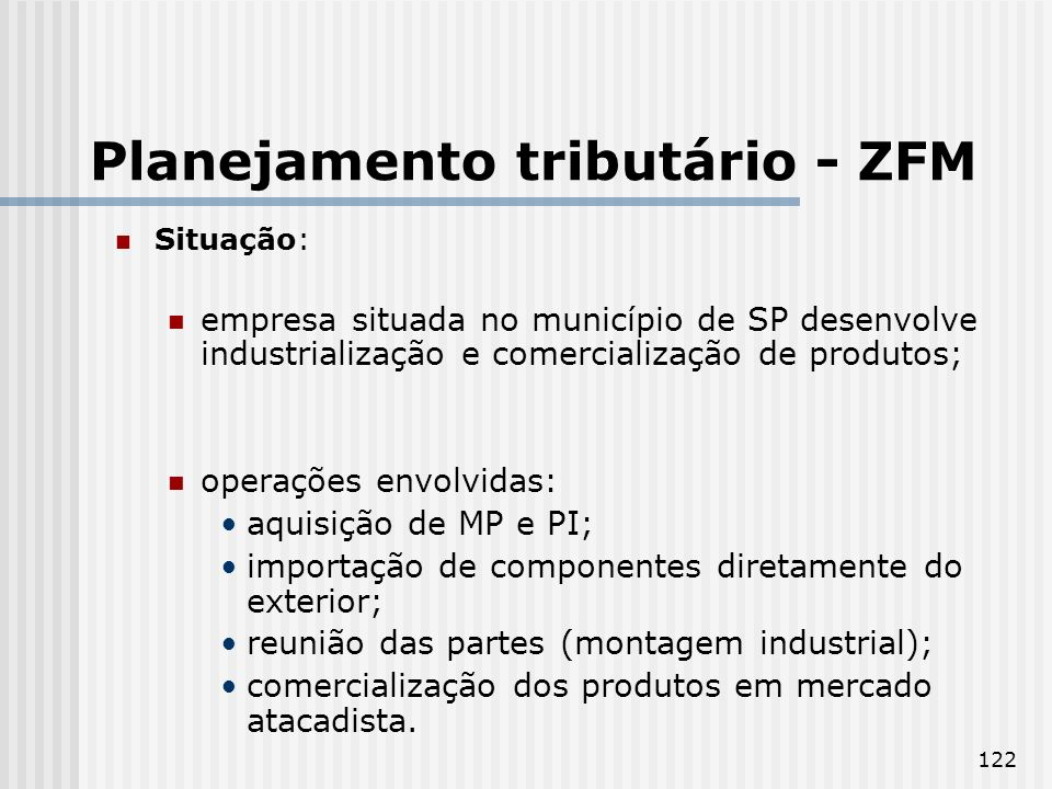 122 Planejamento tributário - ZFM Situação: empresa situada no município de SP desenvolve industrialização e comercialização de produtos; operações envolvidas: aquisição de MP e PI; importação de componentes diretamente do exterior; reunião das partes (montagem industrial); comercialização dos produtos em mercado atacadista.