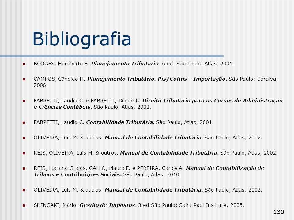130 Bibliografia BORGES, Humberto B. Planejamento Tributário. 6.ed. São Paulo: Atlas, 2001. CAMPOS, Cândido H. Planejamento Tributário. Pis/Cofins – I