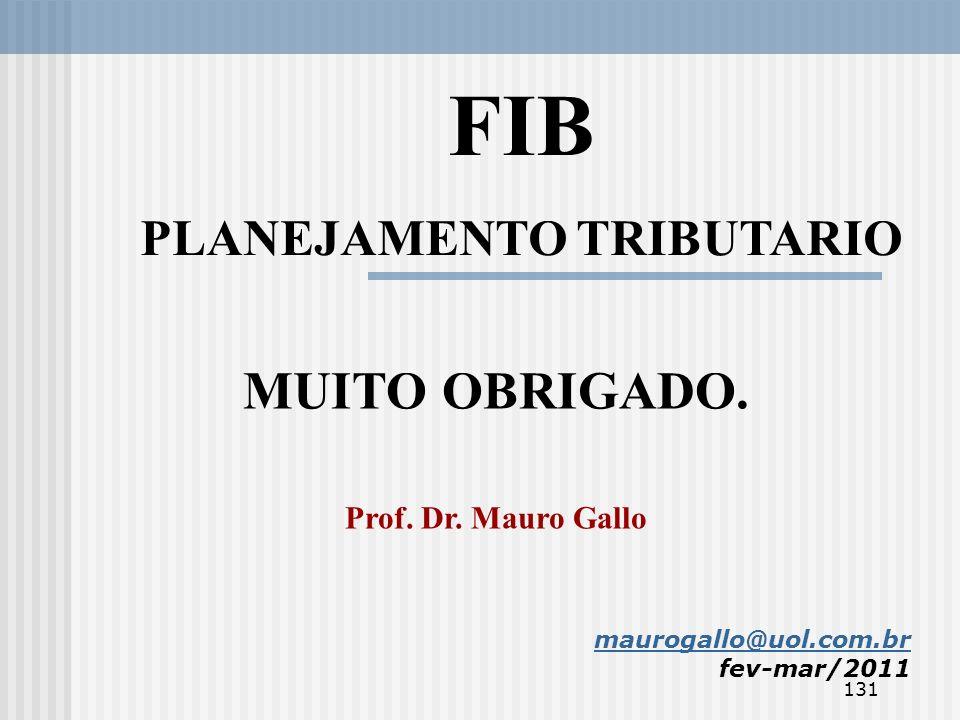 131 maurogallo@uol.com.br fev-mar/2011 MUITO OBRIGADO. Prof. Dr. Mauro Gallo FIB PLANEJAMENTO TRIBUTARIO