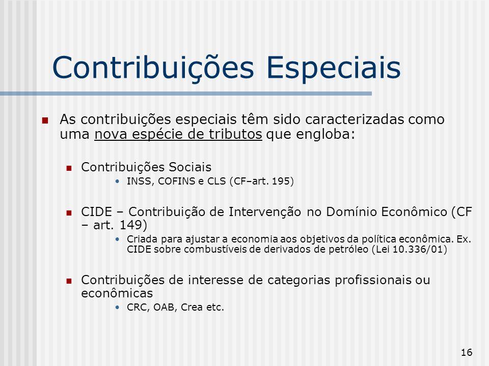 16 Contribuições Especiais As contribuições especiais têm sido caracterizadas como uma nova espécie de tributos que engloba: Contribuições Sociais INSS, COFINS e CLS (CF–art.