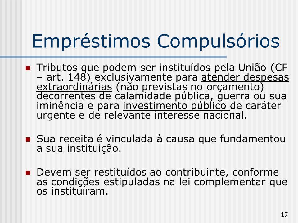 17 Empréstimos Compulsórios Tributos que podem ser instituídos pela União (CF – art. 148) exclusivamente para atender despesas extraordinárias (não pr