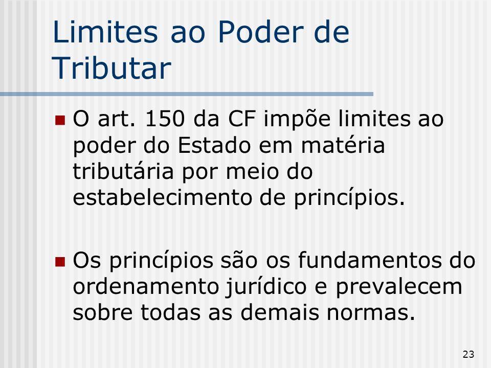 23 Limites ao Poder de Tributar O art. 150 da CF impõe limites ao poder do Estado em matéria tributária por meio do estabelecimento de princípios. Os