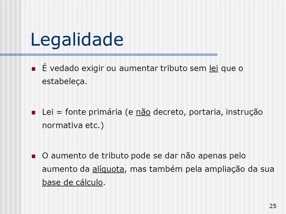 25 Legalidade É vedado exigir ou aumentar tributo sem lei que o estabeleça. Lei = fonte primária (e não decreto, portaria, instrução normativa etc.) O