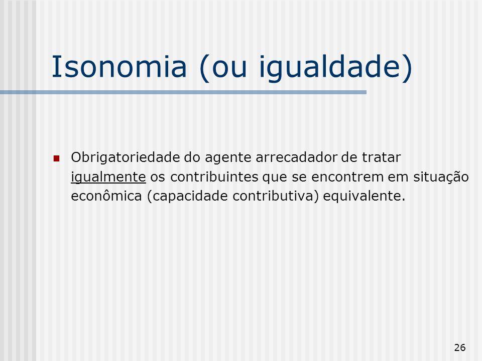 26 Isonomia (ou igualdade) Obrigatoriedade do agente arrecadador de tratar igualmente os contribuintes que se encontrem em situação econômica (capacidade contributiva) equivalente.