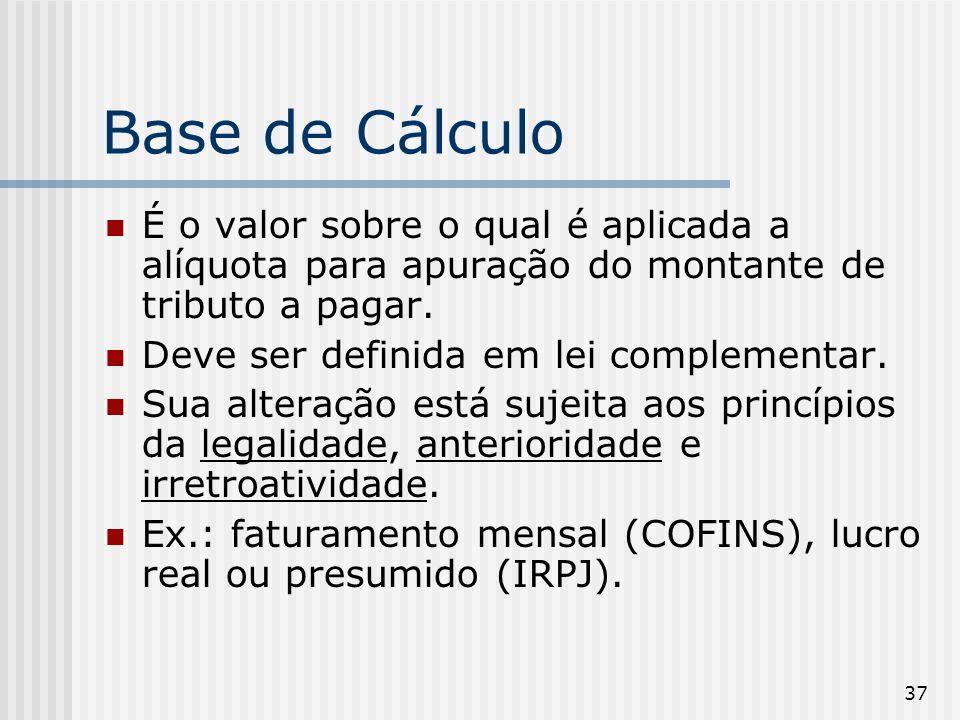37 Base de Cálculo É o valor sobre o qual é aplicada a alíquota para apuração do montante de tributo a pagar. Deve ser definida em lei complementar. S