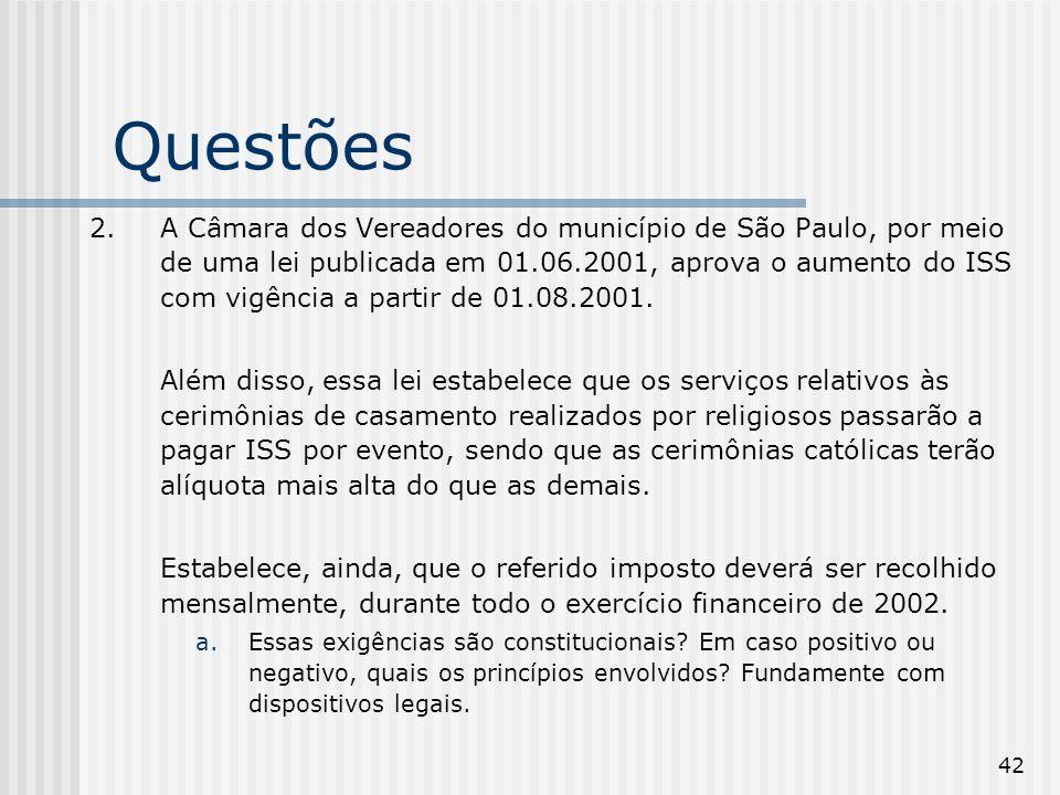 42 Questões 2.A Câmara dos Vereadores do município de São Paulo, por meio de uma lei publicada em 01.06.2001, aprova o aumento do ISS com vigência a partir de 01.08.2001.