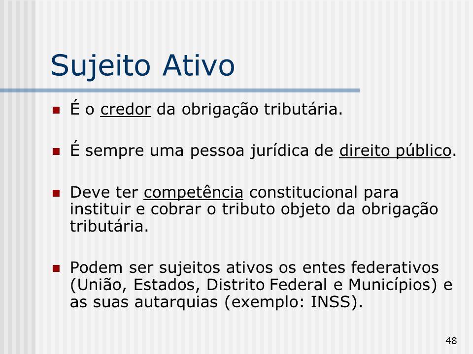 48 Sujeito Ativo É o credor da obrigação tributária. É sempre uma pessoa jurídica de direito público. Deve ter competência constitucional para institu