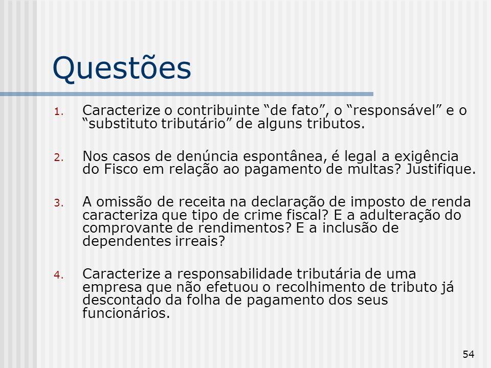 54 Questões 1. Caracterize o contribuinte de fato, o responsável e o substituto tributário de alguns tributos. 2. Nos casos de denúncia espontânea, é