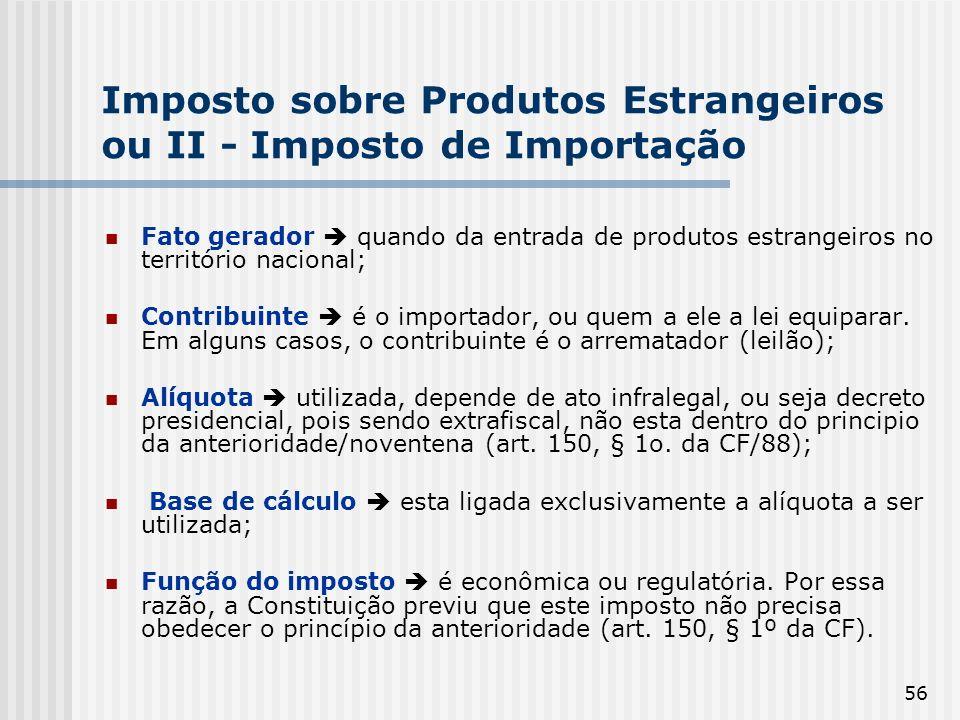 56 Imposto sobre Produtos Estrangeiros ou II - Imposto de Importação Fato gerador quando da entrada de produtos estrangeiros no território nacional; Contribuinte é o importador, ou quem a ele a lei equiparar.