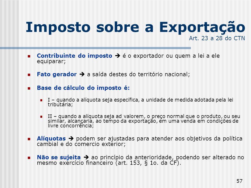 57 Imposto sobre a Exportação Art. 23 a 28 do CTN Contribuinte do imposto é o exportador ou quem a lei a ele equiparar; Fato gerador a saída destes do