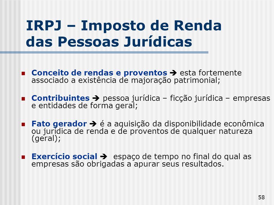 58 IRPJ – Imposto de Renda das Pessoas Jurídicas Conceito de rendas e proventos esta fortemente associado a existência de majoração patrimonial; Contr