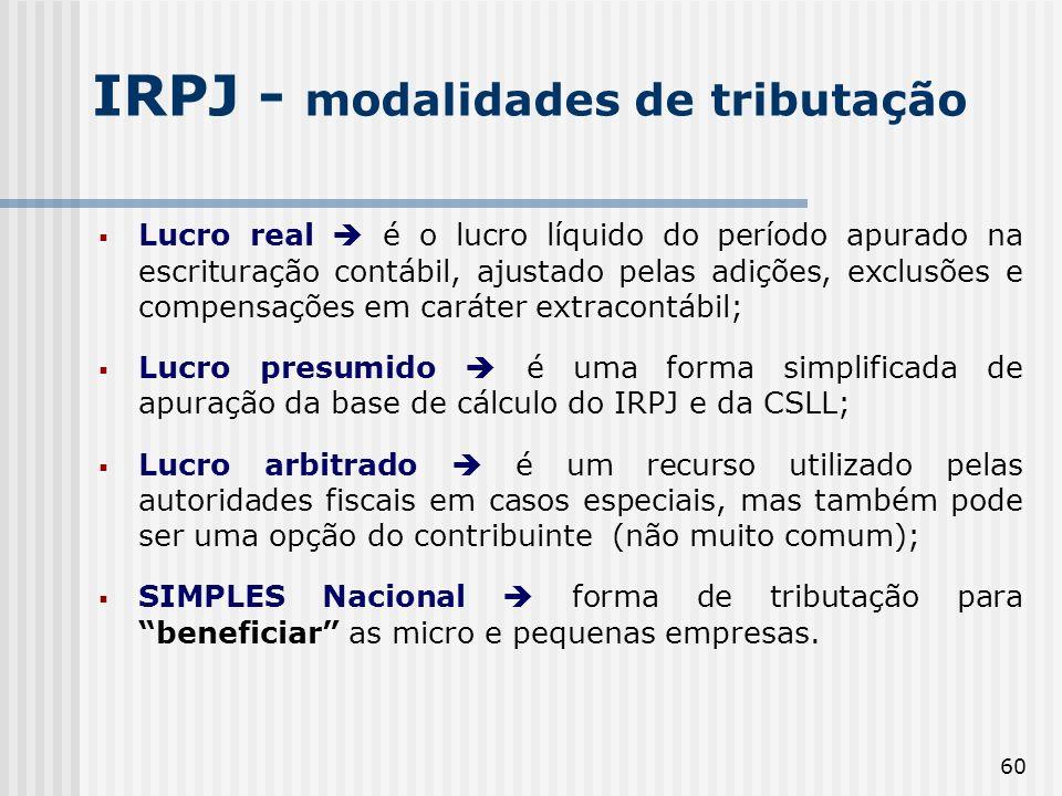 60 IRPJ - modalidades de tributação Lucro real é o lucro líquido do período apurado na escrituração contábil, ajustado pelas adições, exclusões e compensações em caráter extracontábil; Lucro presumido é uma forma simplificada de apuração da base de cálculo do IRPJ e da CSLL; Lucro arbitrado é um recurso utilizado pelas autoridades fiscais em casos especiais, mas também pode ser uma opção do contribuinte (não muito comum); SIMPLES Nacional forma de tributação para beneficiar as micro e pequenas empresas.
