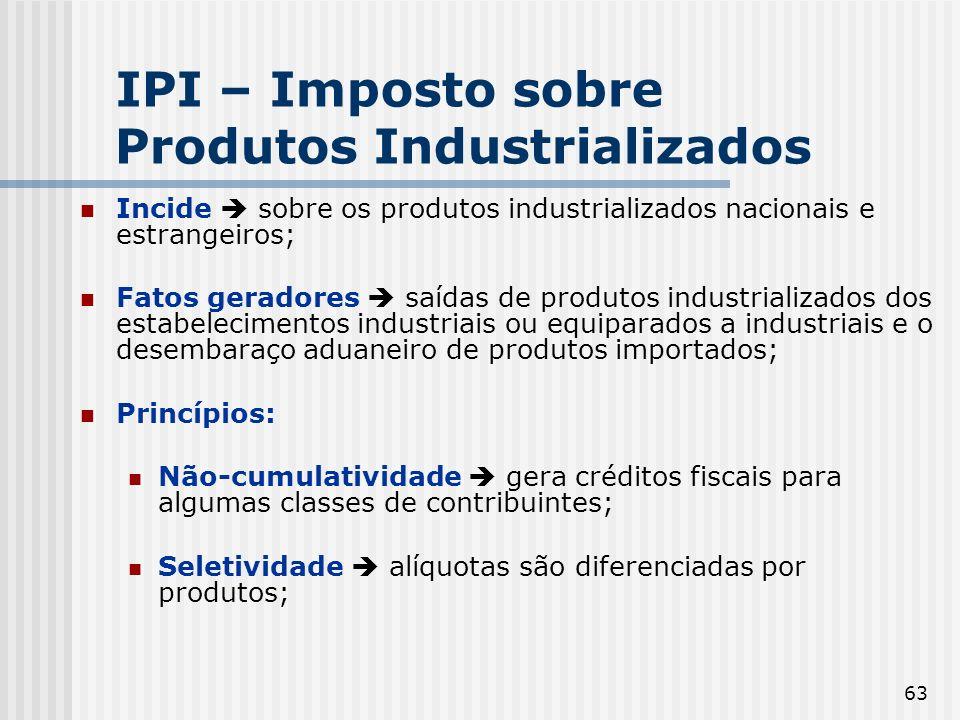 63 IPI – Imposto sobre Produtos Industrializados Incide sobre os produtos industrializados nacionais e estrangeiros; Fatos geradores saídas de produto