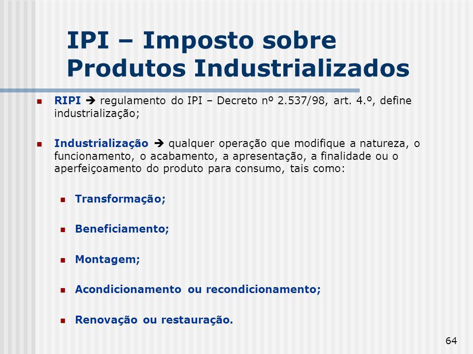 64 RIPI regulamento do IPI – Decreto nº 2.537/98, art. 4.º, define industrialização; Industrialização qualquer operação que modifique a natureza, o fu