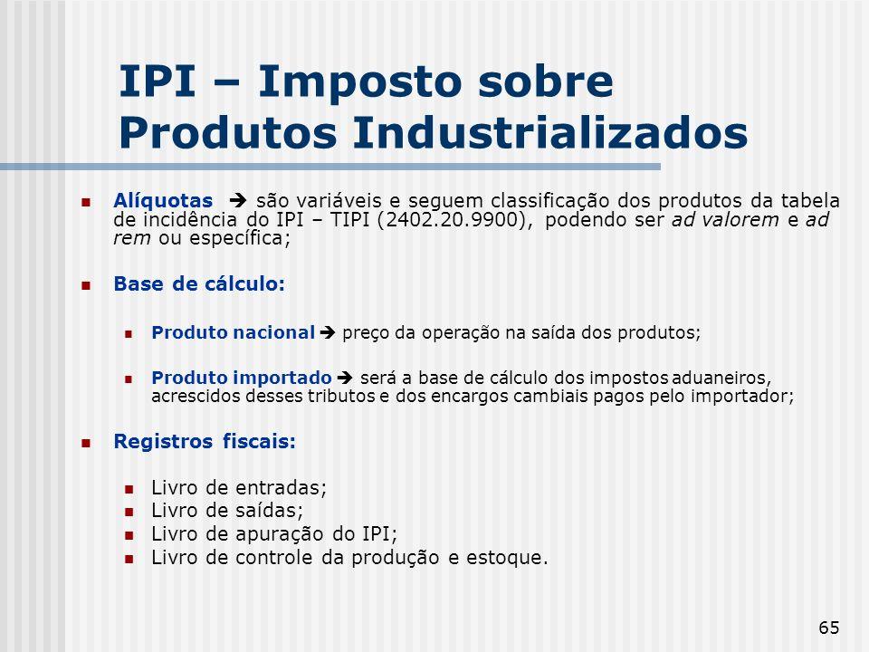 65 IPI – Imposto sobre Produtos Industrializados Alíquotas são variáveis e seguem classificação dos produtos da tabela de incidência do IPI – TIPI (24