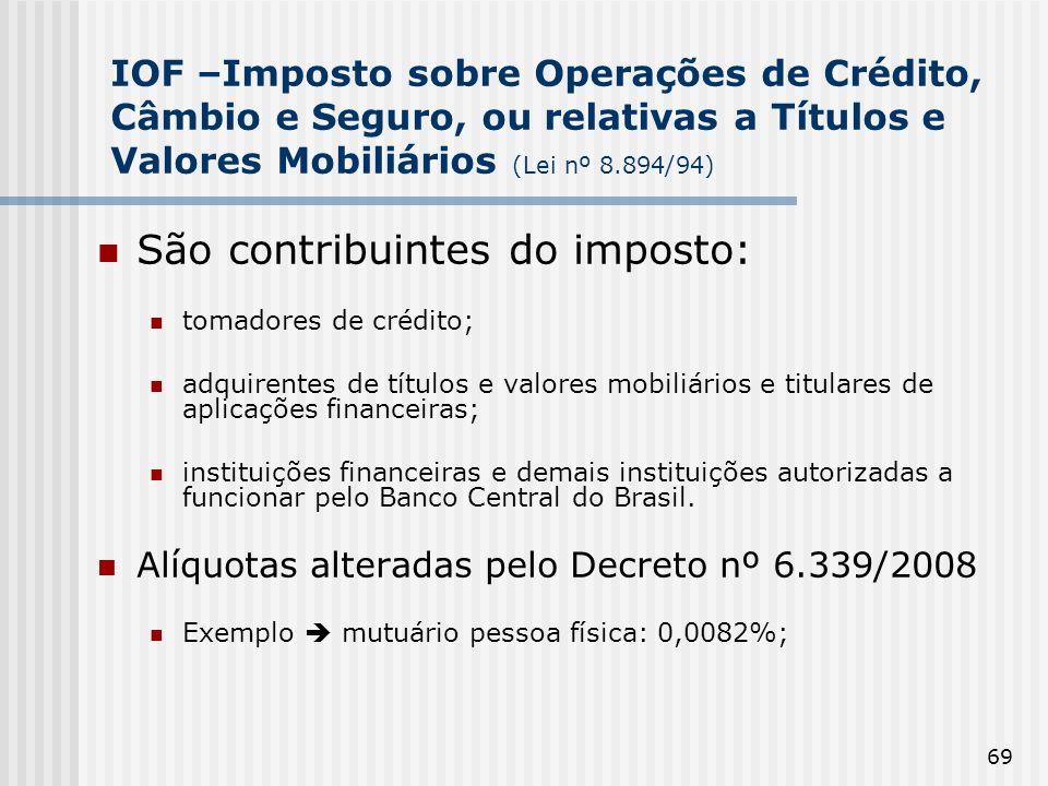 69 IOF –Imposto sobre Operações de Crédito, Câmbio e Seguro, ou relativas a Títulos e Valores Mobiliários (Lei nº 8.894/94) São contribuintes do impos