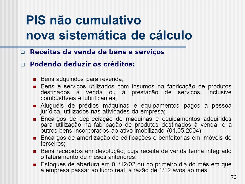 73 PIS não cumulativo nova sistemática de cálculo Receitas da venda de bens e serviços Podendo deduzir os créditos: Bens adquiridos para revenda; Bens