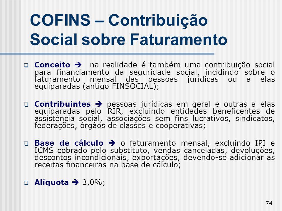 74 COFINS – Contribuição Social sobre Faturamento Conceito na realidade é também uma contribuição social para financiamento da seguridade social, inci