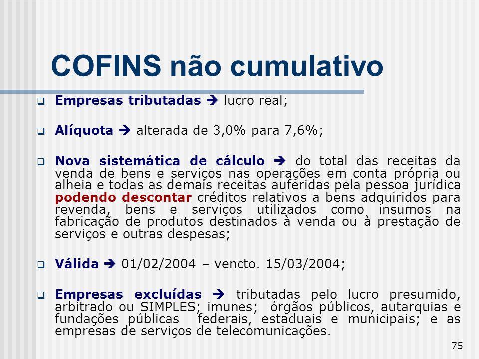 75 COFINS não cumulativo Empresas tributadas lucro real; Alíquota alterada de 3,0% para 7,6%; Nova sistemática de cálculo do total das receitas da ven