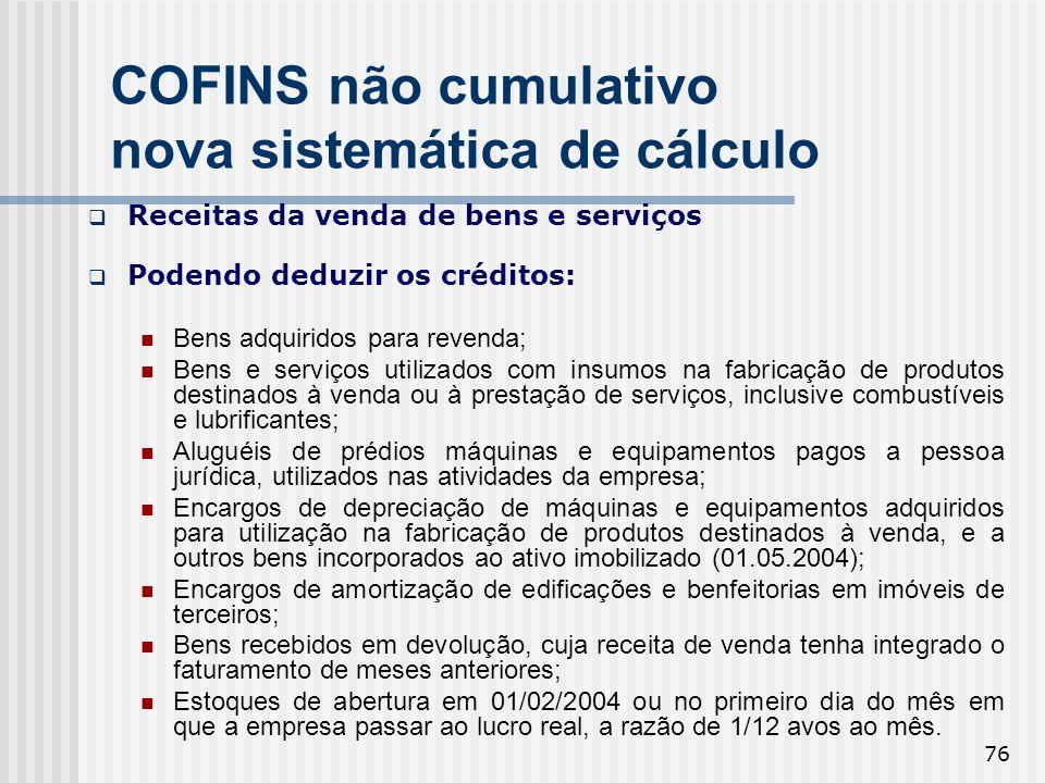 76 COFINS não cumulativo nova sistemática de cálculo Receitas da venda de bens e serviços Podendo deduzir os créditos: Bens adquiridos para revenda; B