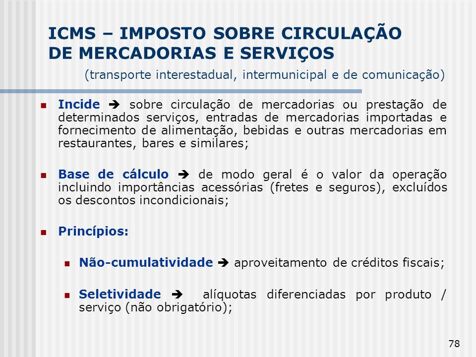 78 ICMS – IMPOSTO SOBRE CIRCULAÇÃO DE MERCADORIAS E SERVIÇOS (transporte interestadual, intermunicipal e de comunicação) Incide sobre circulação de me