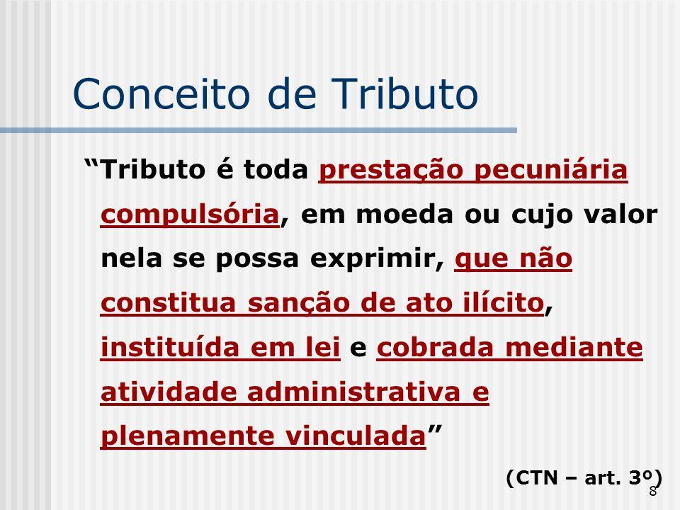 8 Conceito de Tributo Tributo é toda prestação pecuniária compulsória, em moeda ou cujo valor nela se possa exprimir, que não constitua sanção de ato