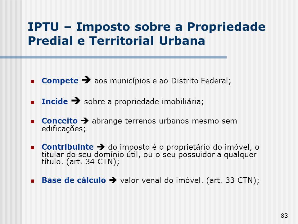 83 IPTU – Imposto sobre a Propriedade Predial e Territorial Urbana Compete aos municípios e ao Distrito Federal; Incide sobre a propriedade imobiliári