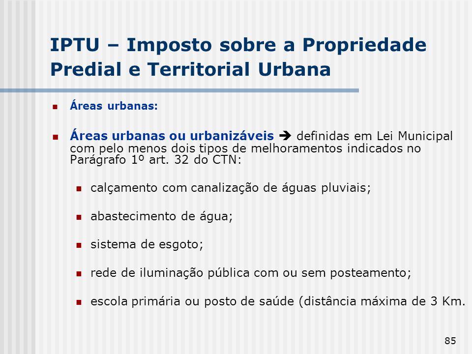 85 IPTU – Imposto sobre a Propriedade Predial e Territorial Urbana Áreas urbanas: Áreas urbanas ou urbanizáveis definidas em Lei Municipal com pelo menos dois tipos de melhoramentos indicados no Parágrafo 1º art.