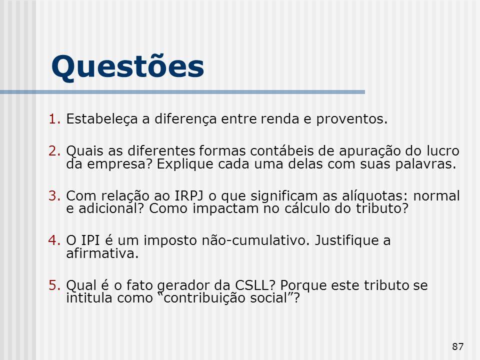 87 Questões 1. Estabeleça a diferença entre renda e proventos. 2. Quais as diferentes formas contábeis de apuração do lucro da empresa? Explique cada