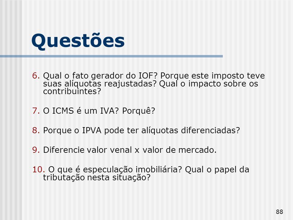 88 Questões 6. Qual o fato gerador do IOF? Porque este imposto teve suas alíquotas reajustadas? Qual o impacto sobre os contribuintes? 7. O ICMS é um