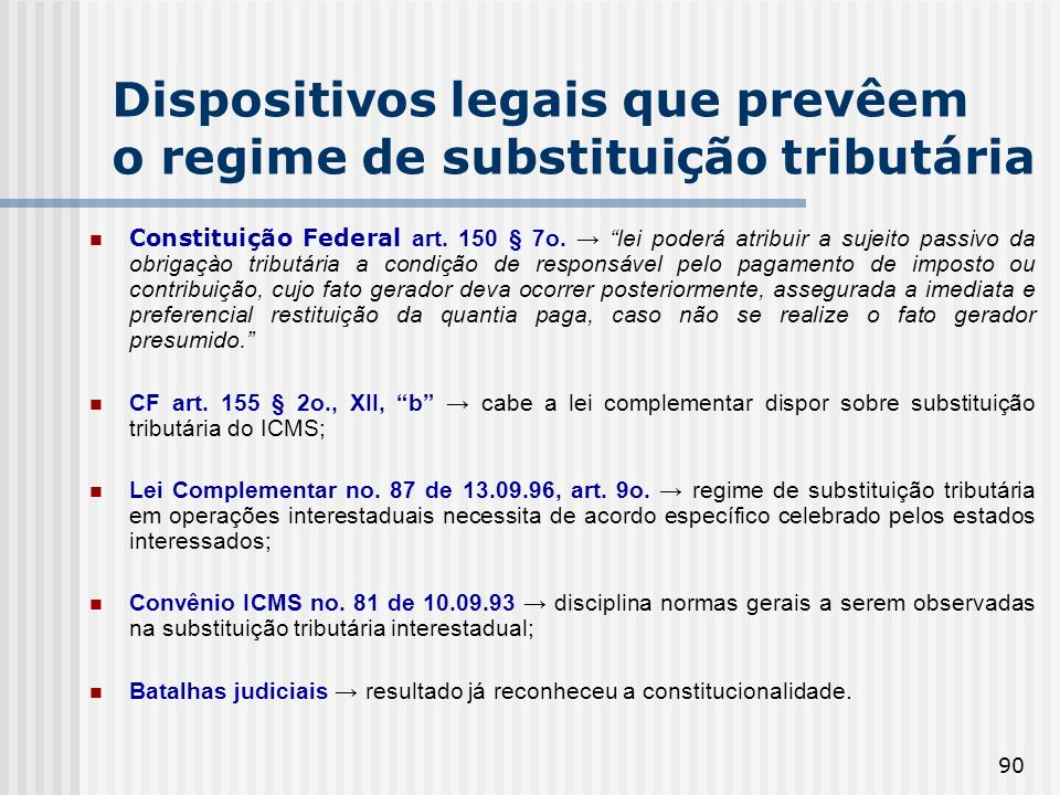 90 Dispositivos legais que prevêem o regime de substituição tributária Constituição Federal art. 150 § 7o. lei poderá atribuir a sujeito passivo da ob