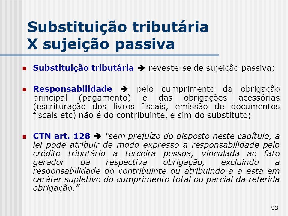 93 Substituição tributária X sujeição passiva Substituição tributária reveste-se de sujeição passiva; Responsabilidade pelo cumprimento da obrigação principal (pagamento) e das obrigações acessórias (escrituração dos livros fiscais, emissão de documentos fiscais etc) não é do contribuinte, e sim do substituto; CTN art.