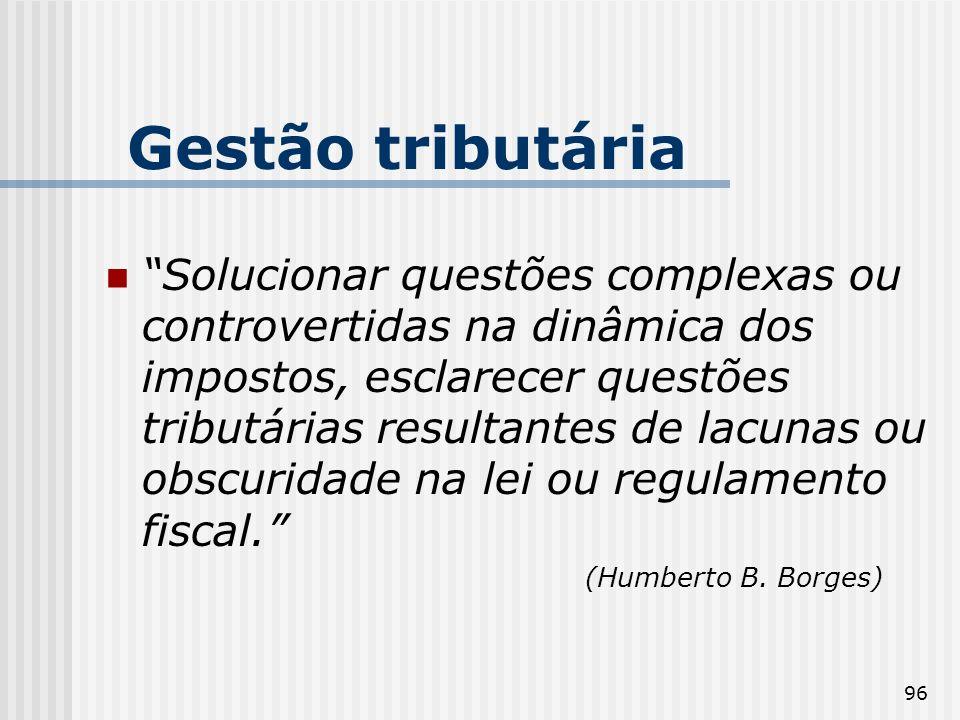 96 Gestão tributária Solucionar questões complexas ou controvertidas na dinâmica dos impostos, esclarecer questões tributárias resultantes de lacunas ou obscuridade na lei ou regulamento fiscal.