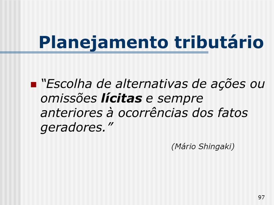 97 Planejamento tributário Escolha de alternativas de ações ou omissões lícitas e sempre anteriores à ocorrências dos fatos geradores. (Mário Shingaki