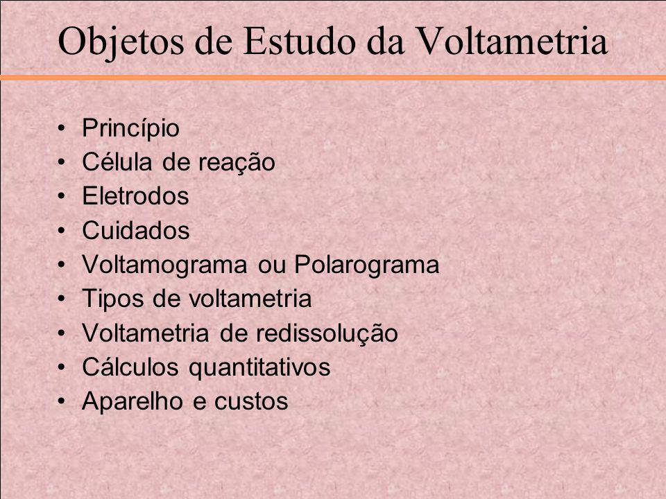 Objetos de Estudo da Voltametria Princípio Célula de reação Eletrodos Cuidados Voltamograma ou Polarograma Tipos de voltametria Voltametria de redisso