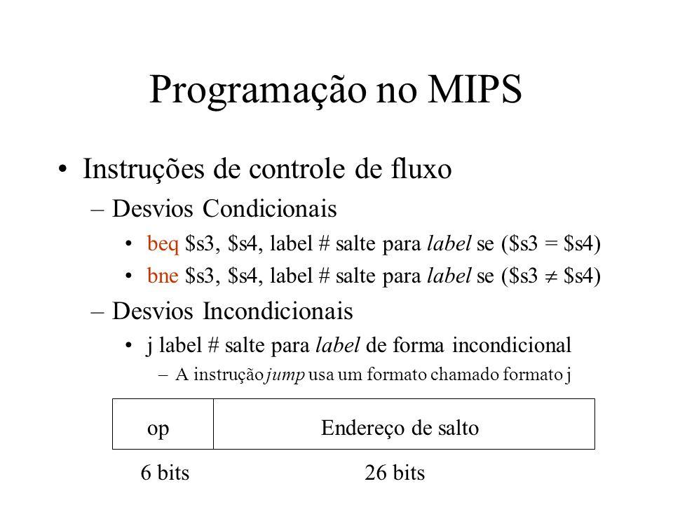 Programação no MIPS Instruções de controle de fluxo –Desvios Condicionais beq $s3, $s4, label # salte para label se ($s3 = $s4) bne $s3, $s4, label #