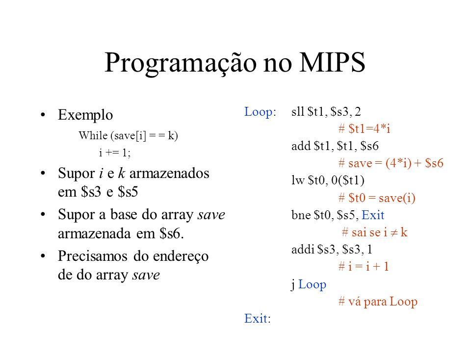 Programação no MIPS Exemplo While (save[i] = = k) i += 1; Supor i e k armazenados em $s3 e $s5 Supor a base do array save armazenada em $s6. Precisamo