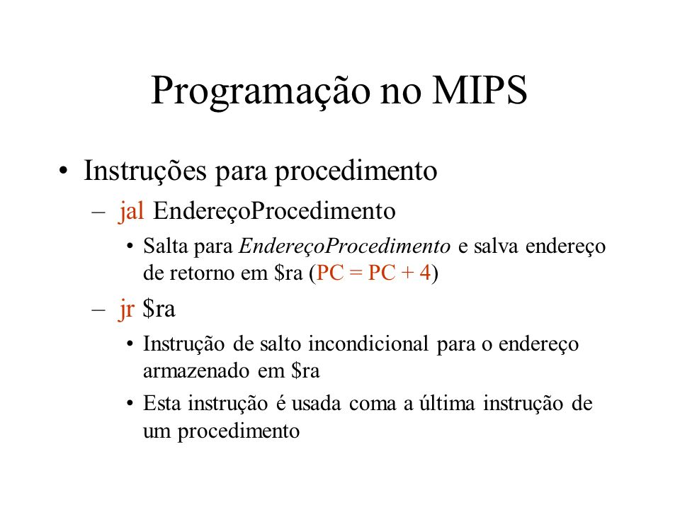 Programação no MIPS Instruções para procedimento – jal EndereçoProcedimento Salta para EndereçoProcedimento e salva endereço de retorno em $ra (PC = P