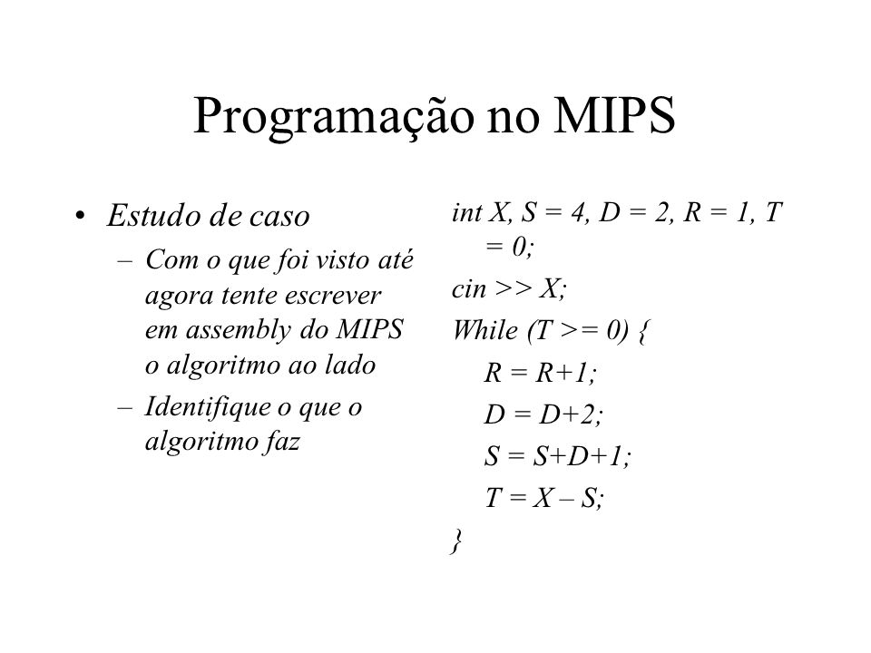 Programação no MIPS Estudo de caso –Com o que foi visto até agora tente escrever em assembly do MIPS o algoritmo ao lado –Identifique o que o algoritm