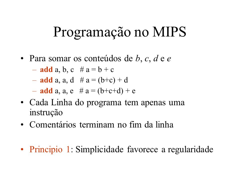 Programação no MIPS 32 registradores estão disponíveis no MIPS –$s0, $s1, $s2, … # para variáveis –$t0, $t1, $t2, … # para temporários Instruções aritméticas do MIPS usam registradores como operando –add $s0, $s1, $s2 –sub $s0, $s1, $s2 Princípio 2: Menor significa mais rápido