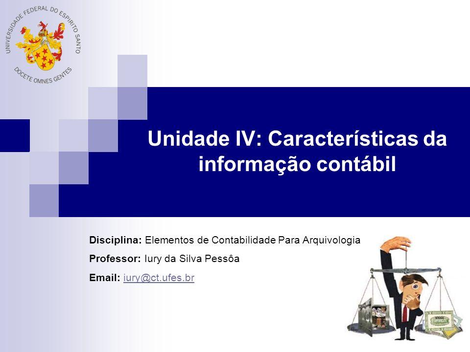 Unidade IV: Características da informação contábil Disciplina: Elementos de Contabilidade Para Arquivologia Professor: Iury da Silva Pessôa Email: iur