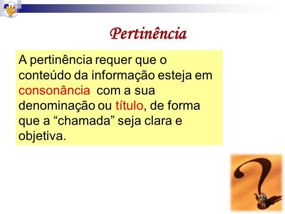 Pertinência A pertinência requer que o conteúdo da informação esteja em consonância com a sua denominação ou título, de forma que a chamada seja clara