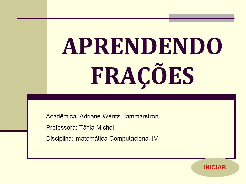 APRENDENDO FRAÇÕES Acadêmica: Adriane Wentz Hammarstron Professora: Tânia Michel Disciplina: matemática Computacional IV INICIAR