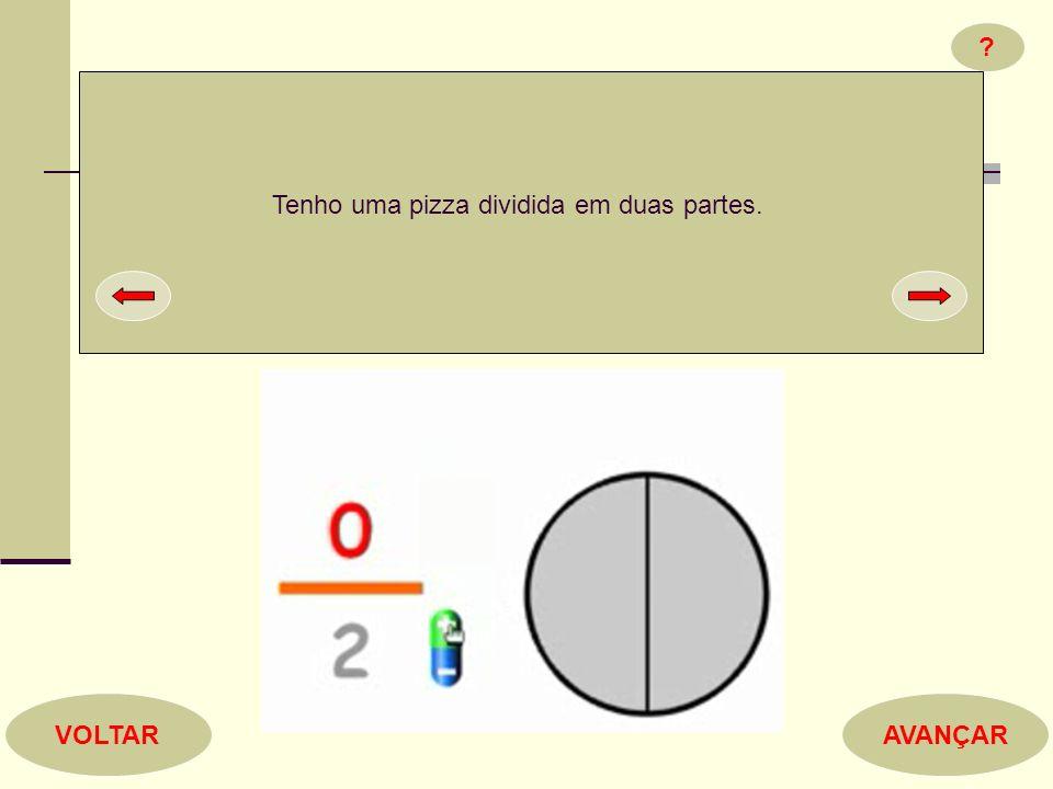 ? AVANÇARVOLTAR Tenho uma pizza dividida em duas partes.