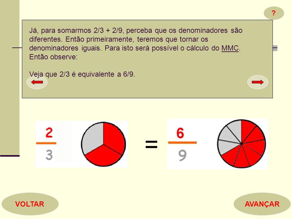 ? AVANÇARVOLTAR Já, para somarmos 2/3 + 2/9, perceba que os denominadores são diferentes. Então primeiramente, teremos que tornar os denominadores igu