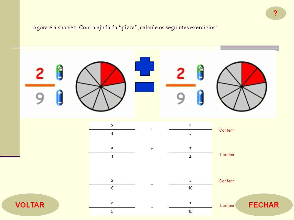 Agora é a sua vez. Com a ajuda da pizza, calcule os seguintes exercícios: ? FECHARVOLTAR 3 + 2 43 + 57 14 2 - 3 610 9 - 3 515 Conferir