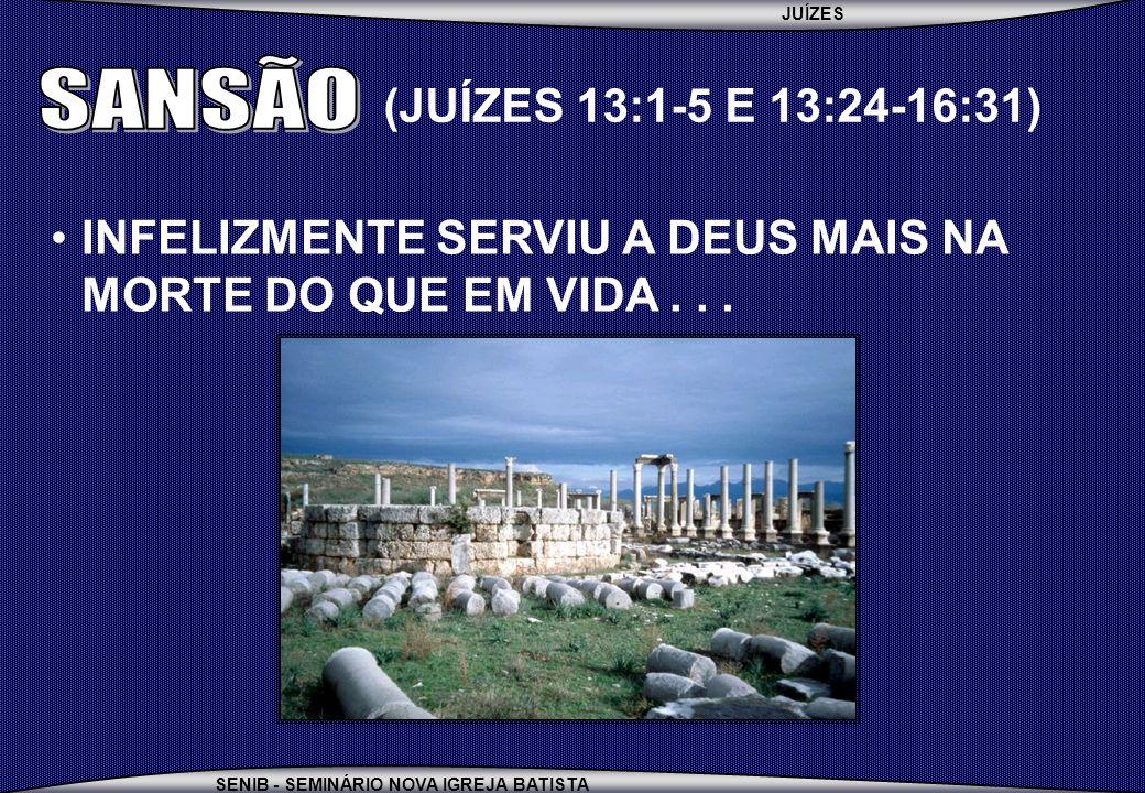 JUÍZES SENIB - SEMINÁRIO NOVA IGREJA BATISTA INFELIZMENTE SERVIU A DEUS MAIS NA MORTE DO QUE EM VIDA... (JUÍZES 13:1-5 E 13:24-16:31)